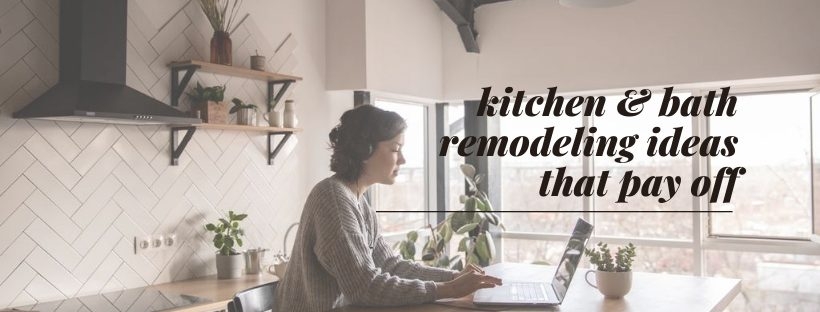 kitchen and bath remodeling ideas that pay off